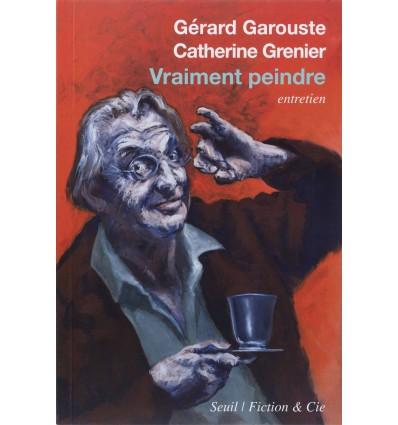 Gérard Garouste - Vraiment peindre - Entretien avec Catherine Grenier