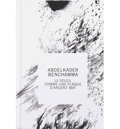 Abdelkader Benchamma - Le soleil comme une plaque d'argent mat